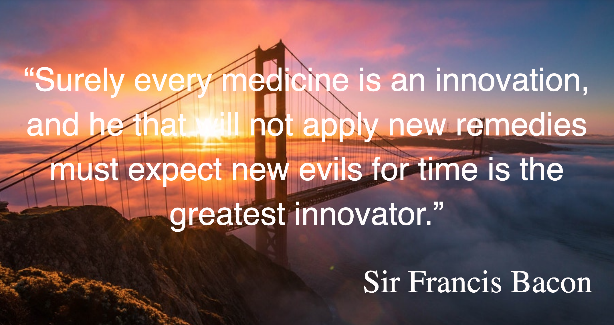 "Quote from Sir Francis Bacon ""Surely every medicine is an innovation, and he that will not apply new medicines must expect new evils for time is the greatest innovator."""